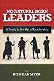 No Natural Born Leaders: A Study in the Art of Leadership