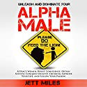 Unleash and Dominate Your Alpha Male - Feed Your Alpha Male: Attract Women, Boost Confidence, Obtain Success, Conquer Negative Thinking, Improve Your Life, and Follow Your Passion Audiobook by Jett Miles Narrated by Jonathan Andrew Young