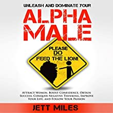 Unleash and Dominate Your Alpha Male - Feed Your Alpha Male: Attract Women, Boost Confidence, Obtain Success, Conquer Negative Thinking, Improve Your Life, and Follow Your Passion (       UNABRIDGED) by Jett Miles Narrated by Jonathan Andrew Young