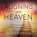Aligning with Heaven: Unleashing Ancient Secrets to Power, Blessing and Harvest | David Herzog