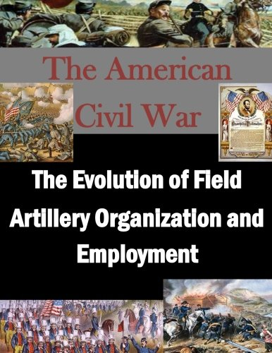 The Evolution of Field Artillery Organization and Employment (The American Civil War) PDF