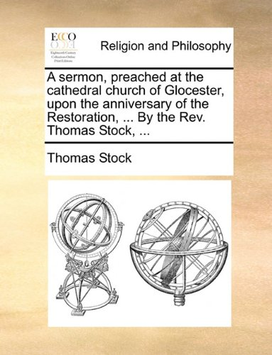 A sermon, preached at the cathedral church of Glocester, upon the anniversary of the Restoration, ... By the Rev. Thomas Stock, ...