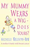 img - for My Mummy Wears a Wig - Does Yours? A true and heart warming account of a journey through breast cancer book / textbook / text book
