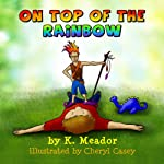 On Top of the Rainbow   K. Meador