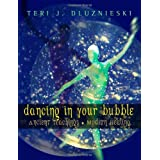 Dancing In Your Bubble: Ancient Teachings; Modern Healing ~ Teri J. Dluznieski M.Ed.