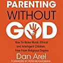 Parenting Without God: How to Raise Moral, Ethical and Intelligent Children, Free from Religious Dogma Audiobook by Dan Arel Narrated by Dan Arel, Peter Boghossian