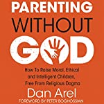 Parenting Without God: How to Raise Moral, Ethical and Intelligent Children, Free from Religious Dogma | Dan Arel