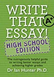 Write That Essay! High School Edition: The Outrageously Helpful Guide to Writing Better Essays and Achieving Higher Grades