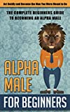 Alpha Male for Beginners: Act Boldly and Become the Man You Were Meant to Be  - The Complete Beginners Guide to Becoming an Alpha Male (alpha male, become ... to be a alpha male, alpha male, discipline)
