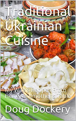 Traditional Ukrainian Cuisine: My Wife's Recipes From Her Grandmother's Table by Doug Dockery