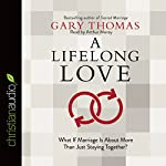A Lifelong Love: What If Marriage Is About More Than Just Staying Together? | Gary Thomas