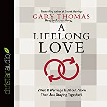 A Lifelong Love: What If Marriage Is About More Than Just Staying Together? (       UNABRIDGED) by Gary Thomas Narrated by Arthur Morey