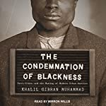 The Condemnation of Blackness: Race, Crime, and the Making of Modern Urban America | Khalil Gibran Muhammad
