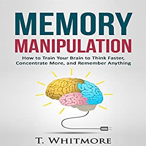 Memory Manipulation: How to Train Your Brain to Think Faster, Concentrate More, and Remember Anything Audiobook