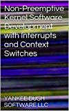 Non-Preemptive Kernel Software Development with Interrupts and Context Switches (English Edition)