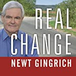Real Change: From the World That Fails to the World That Works | Newt Gingrich