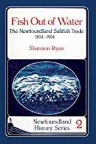 Fish Out of Water: The Newfoundland Saltfish Trade 1814-1914 (Newfoundland History Series)