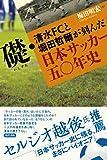 礎・清水FCと堀田哲爾が刻んだ日本サッカー五〇年史
