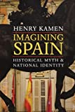 Imagining Spain: Historical Myth and National Identity (0300191111) by Kamen, Henry