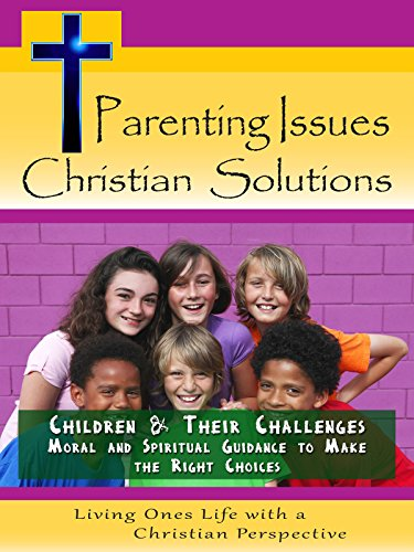 Parenting Issues, Christian Solutions: Children & Their Challenges