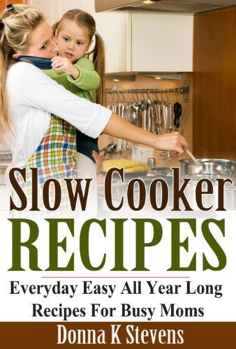 SLOW COOKER RECIPES EVERYDAY - EASY ALL YEAR LONG RECIPES FOR BUSY MOMS by Donna K Stevens
