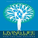 Living Life from the Inside Out: Who You Are Matters Audiobook by Edward A. Dreyfus PhD Narrated by George Napier