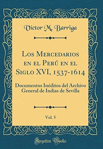 Los Mercedarios en el Peru en el Siglo XVI, 1537-1614, Vol. 5: Documentos Ineditos del Archivo General de Indias de Sevilla (Classic Reprint)  [Barriga, Victor M.] (Tapa Dura)