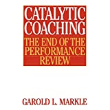 Catalytic Coaching: The End of the Performance Review ~ Garold L. Markle