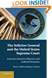 The Solicitor General and the United States Supreme Court: Executive Branch Influence and Judicial Decisions