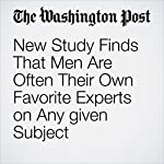 New Study Finds That Men Are Often Their Own Favorite Experts on Any given Subject | Christopher Ingraham