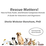 Rescue Matters: How to Find, Foster, and Rehome Companion Animals: A Guide for Volunteers and Organizers | Sheila Webster Boneham