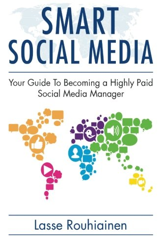 Smart Social Media: Your Guide To Becoming A Highly Paid Social Media Manager (Volume 1)
