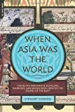 """When Asia Was the World: Traveling Merchants, Scholars, Warriors, and Monks Who Created the """"Riches of the """"East"""" (030681739X) by Gordon, Stewart"""