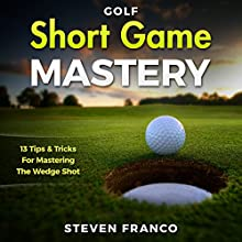 Short Game Mastery: 13 Tips and Tricks for Mastering the Wedge Shot Audiobook by Steven Franco Narrated by David Angell