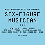Six-Figure Musician: How to Sell More Music, Get More People to Your Shows, and Make More Money in the Music Business: Music Marketing [dot] com Presents | David Hooper