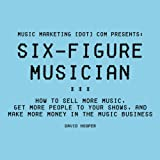 img - for Six-Figure Musician: How to Sell More Music, Get More People to Your Shows, and Make More Money in the Music Business: Music Marketing [dot] com Presents book / textbook / text book