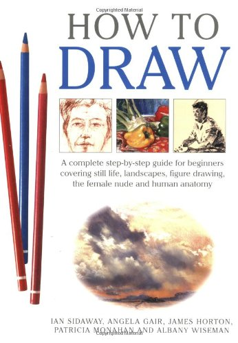 How to Draw: A Complete Step-by-step for Beginners Covering Still Life, Land-scapes, Figure Drawing, the Female Nude and Human Anatomy