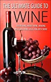 The Ultimate Guide To Wine: Everything About Wine, Making Delicious Wine, Selecting Best Wine (Wine, Wine Selection, Making Best Wine, Homemade Wine, Making Wine At Home, How To Make Wine)