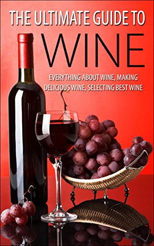 The Ultimate Guide To Wine: Everything About Wine, Making Delicious Wine, Selecting Best Wine (Winning Image, Life Purpose, Binge Eating) by George K.