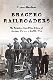 Bracero Railroaders: The Forgotten World War II Story of Mexican Workers in the U.S. West