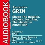 Shuan The Batalist, Legless, Lost Sun, The Murder in Kunst-Fish [Russian Edition] | Alexander Grin