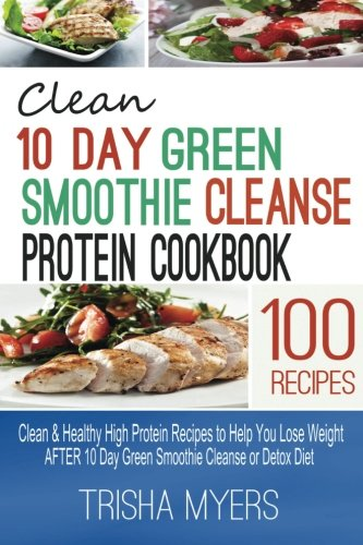Clean 10 Day Green Smoothie Cleanse Protein Cookbook: Clean & Healthy High Protein Recipes to Help You Lose Weight AFTER 10 Day Green Smoothie Cleanse or Detox Diet by Trisha Myers