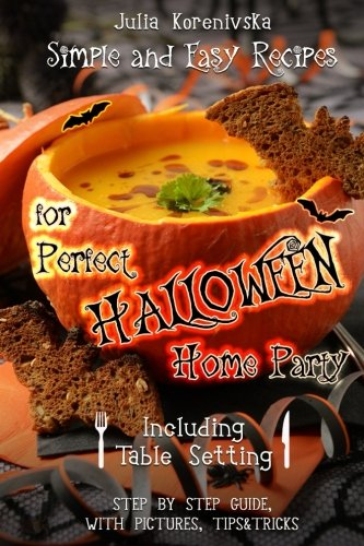 Simple and Easy Recipes for Perfect Halloween Home Party: Including Table Setting (with pictures, step by step guide) by Julia Korenivska