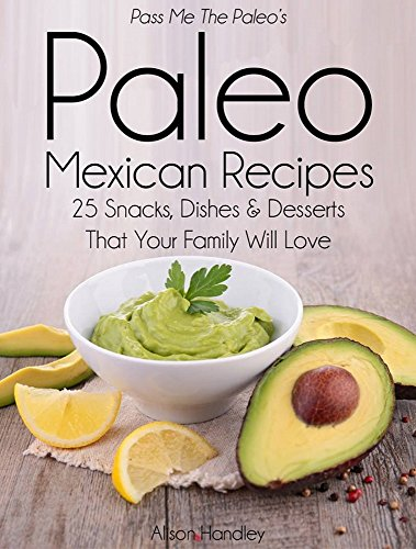 Pass Me The Paleo's Paleo Mexican Recipes: 25 Snacks, Dishes and Desserts That Your Family Will Love by Alison Handley