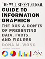 The Wall Street Journal Guide to Information Graphics - The Dos and Don'ts of Presenting Data, Facts, and Figures