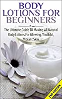 Body Lotions For Beginners 2nd Edition: The Ultimate Guide to Making All Natural Body Lotions for Glowing, Youthful, Vibrant Skin ((Aromatherapy, Healing, ... Loss, Healthy Living,) (English Edition)