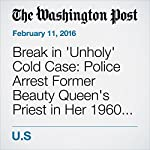 Break in 'Unholy' Cold Case: Police Arrest Former Beauty Queen's Priest in Her 1960 Killing   Yanan Wang