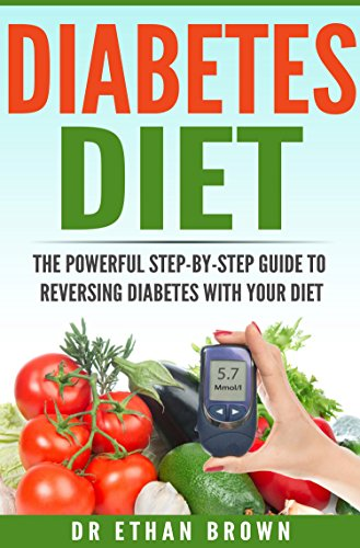 Diabetes: Diet - The POWERFUL Step-by-Step Guide to Reversing Diabetes With Your Diet: Diabetes, Diabetes Diet, Diabetes Cure, Reverse Diabetes, Type 2 Diabetes, Vegan, Vegetarian by Dr. Ethan Brown