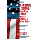 De inmigrante a ciudadano (A Simple Guide to US Immigration): Como obtener o cambiar su estatus migratorio en...