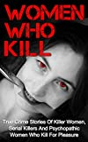 Women Who Kill: True Crime Stories Of Killer Women, Serial Killers And Psychopathic Women Who Kill For Pleasure (Women Who Kill Series) (Women Killers,     True Crime, True Murder Stories, Crime,)